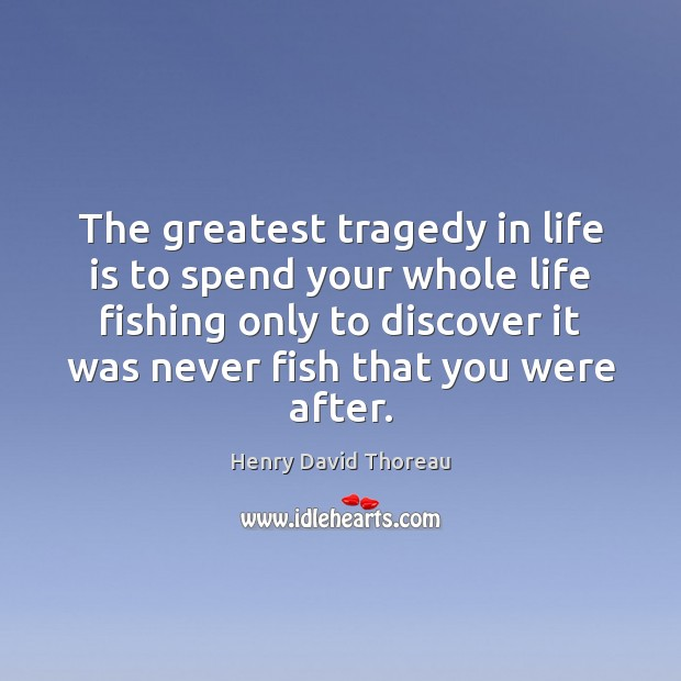The greatest tragedy in life is to spend your whole life fishing Greatest Tragedy Quotes Image