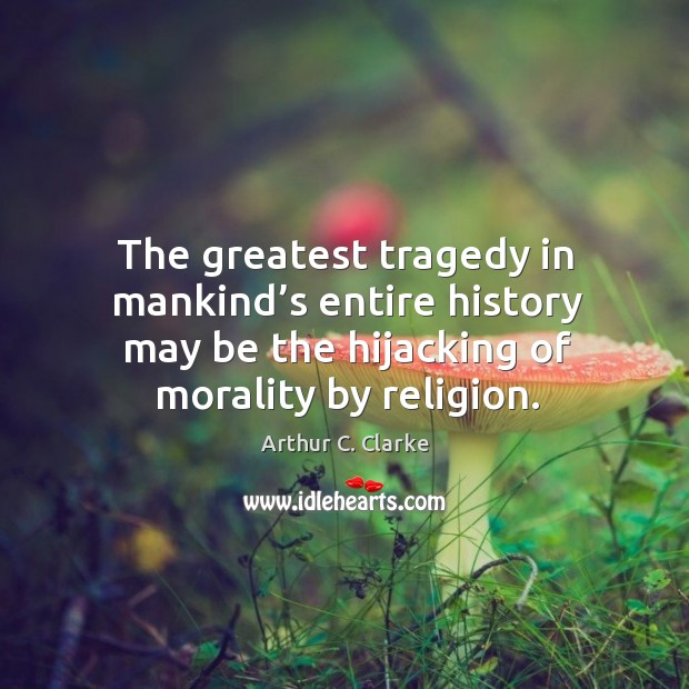 The greatest tragedy in mankind's entire history may be the hijacking of morality by religion. Greatest Tragedy Quotes Image