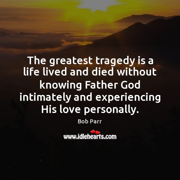 Image, The greatest tragedy is a life lived and died without knowing Father