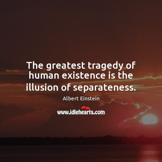 The greatest tragedy of human existence is the illusion of separateness. Greatest Tragedy Quotes Image