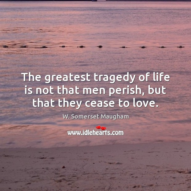 The greatest tragedy of life is not that men perish, but that they cease to love. W. Somerset Maugham Picture Quote