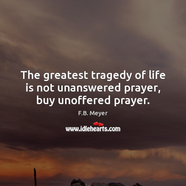 The greatest tragedy of life is not unanswered prayer, buy unoffered prayer. Greatest Tragedy Quotes Image