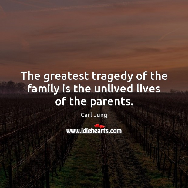 The greatest tragedy of the family is the unlived lives of the parents. Greatest Tragedy Quotes Image
