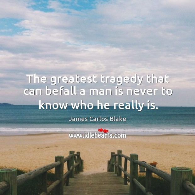 The greatest tragedy that can befall a man is never to know who he really is. Greatest Tragedy Quotes Image