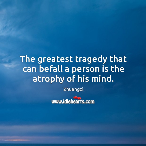 The greatest tragedy that can befall a person is the atrophy of his mind. Greatest Tragedy Quotes Image