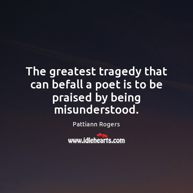 The greatest tragedy that can befall a poet is to be praised by being misunderstood. Greatest Tragedy Quotes Image
