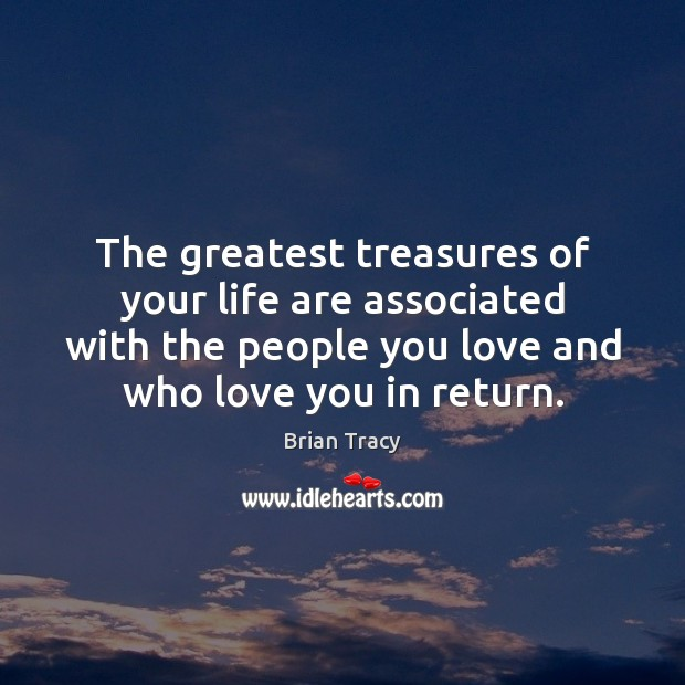 The greatest treasures of your life are associated with the people you Image