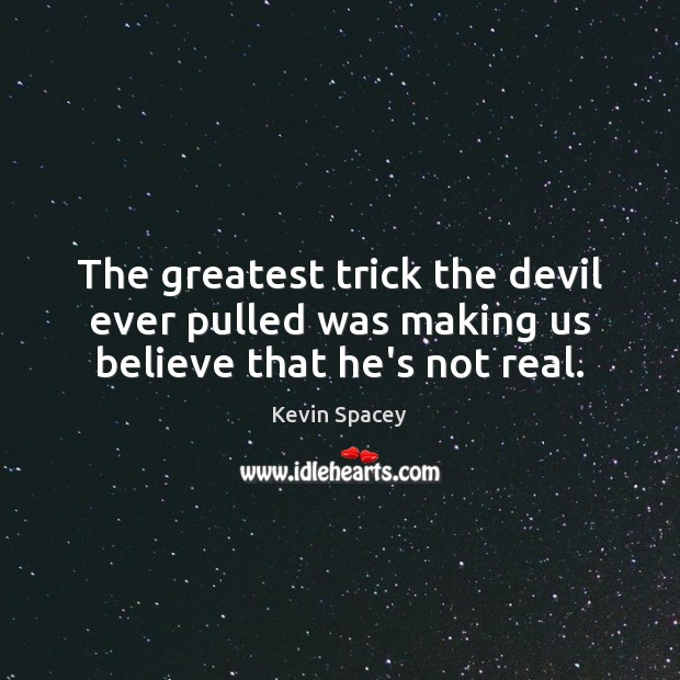 The greatest trick the devil ever pulled was making us believe that he's not real. Image