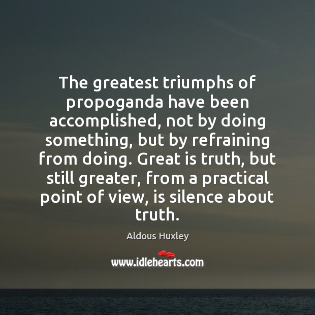The greatest triumphs of propoganda have been accomplished, not by doing something, Aldous Huxley Picture Quote