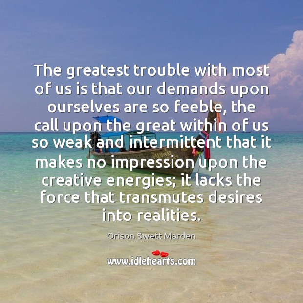 The greatest trouble with most of us is that our demands upon Orison Swett Marden Picture Quote