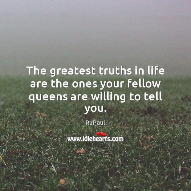 Image, The greatest truths in life are the ones your fellow queens are willing to tell you.