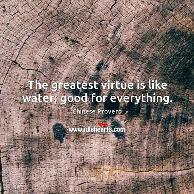 The greatest virtue is like water; good for everything. Image