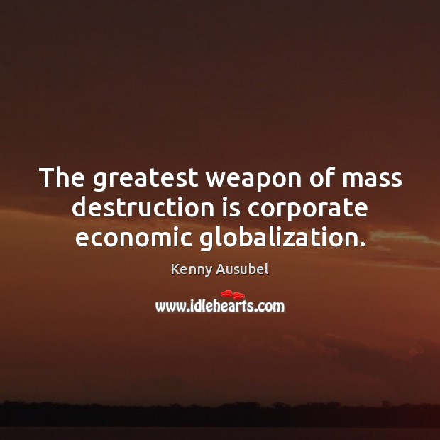The greatest weapon of mass destruction is corporate economic globalization. Image