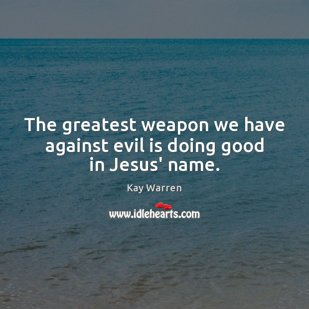 The greatest weapon we have against evil is doing good in Jesus' name. Image