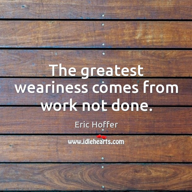 The greatest weariness comes from work not done. Image