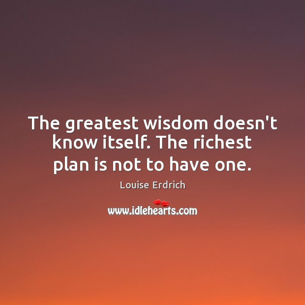 The greatest wisdom doesn't know itself. The richest plan is not to have one. Louise Erdrich Picture Quote