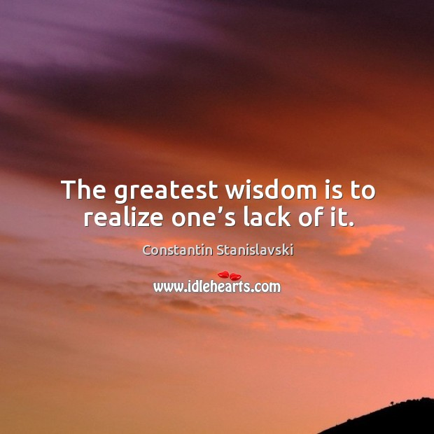 The greatest wisdom is to realize one's lack of it. Constantin Stanislavski Picture Quote