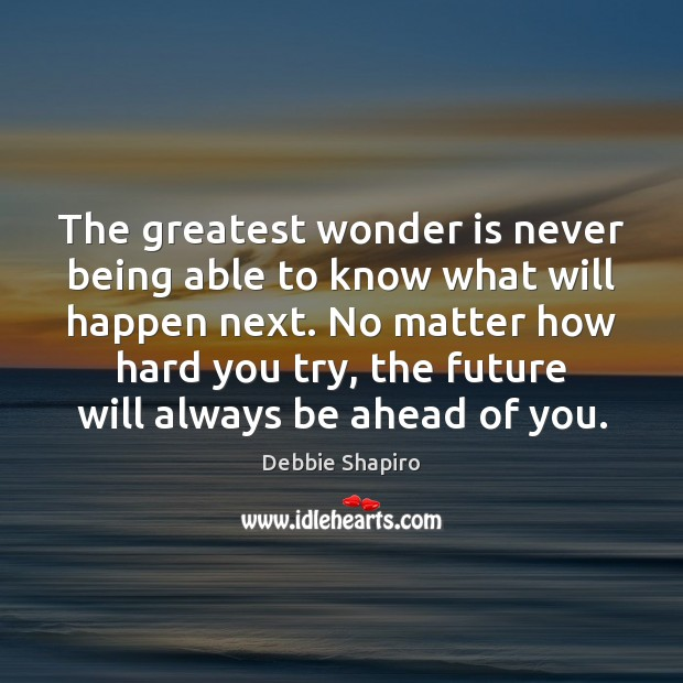The greatest wonder is never being able to know what will happen Image