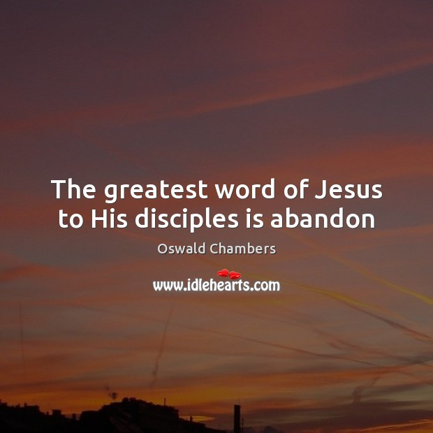 The greatest word of Jesus to His disciples is abandon Oswald Chambers Picture Quote