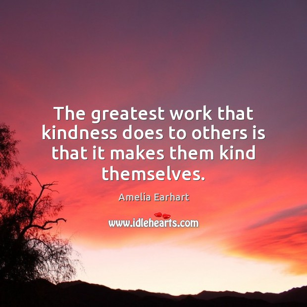 The greatest work that kindness does to others is that it makes them kind themselves. Image