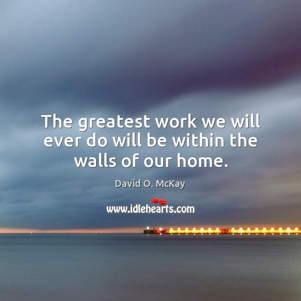 The greatest work we will ever do will be within the walls of our home. David O. McKay Picture Quote