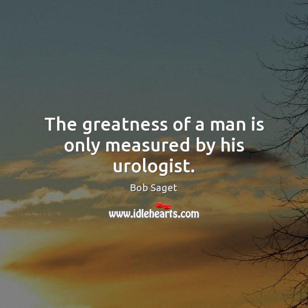 The greatness of a man is only measured by his urologist. Bob Saget Picture Quote