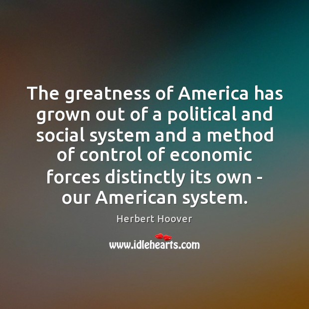 The greatness of America has grown out of a political and social Herbert Hoover Picture Quote