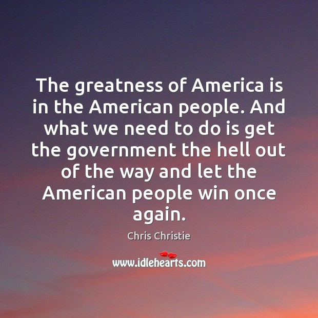 The greatness of America is in the American people. And what we Chris Christie Picture Quote