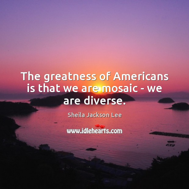 The greatness of Americans is that we are mosaic – we are diverse. Image