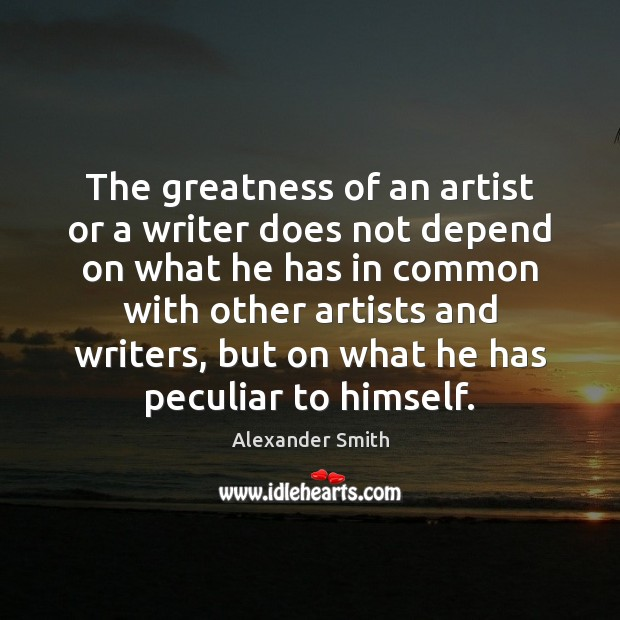 The greatness of an artist or a writer does not depend on Alexander Smith Picture Quote