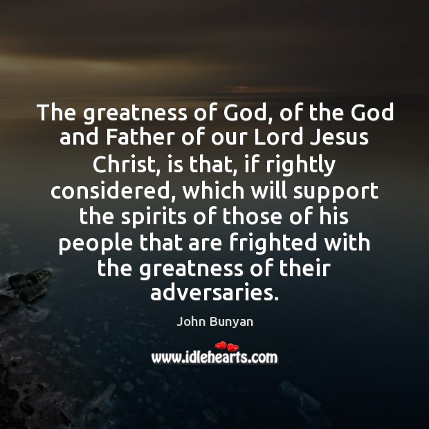 The greatness of God, of the God and Father of our Lord John Bunyan Picture Quote