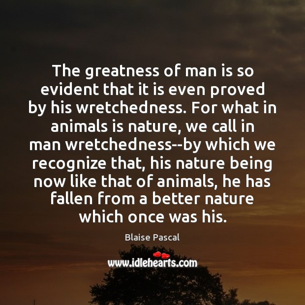The greatness of man is so evident that it is even proved Blaise Pascal Picture Quote