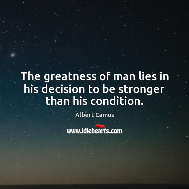 The greatness of man lies in his decision to be stronger than his condition. Image