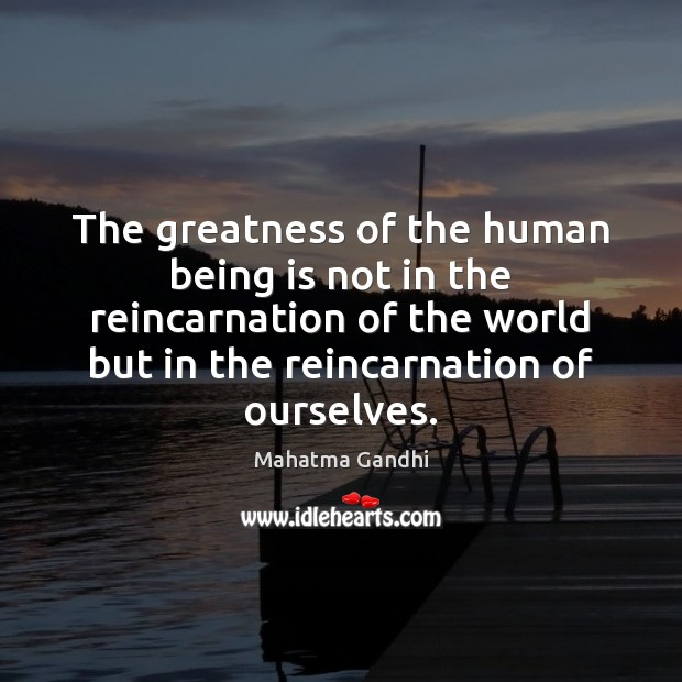 The greatness of the human being is not in the reincarnation of Image