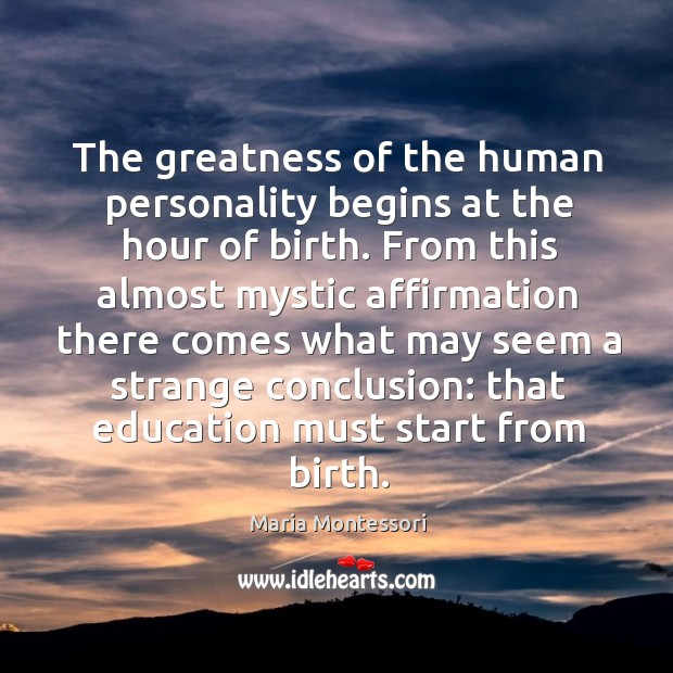 The greatness of the human personality begins at the hour of birth. Image