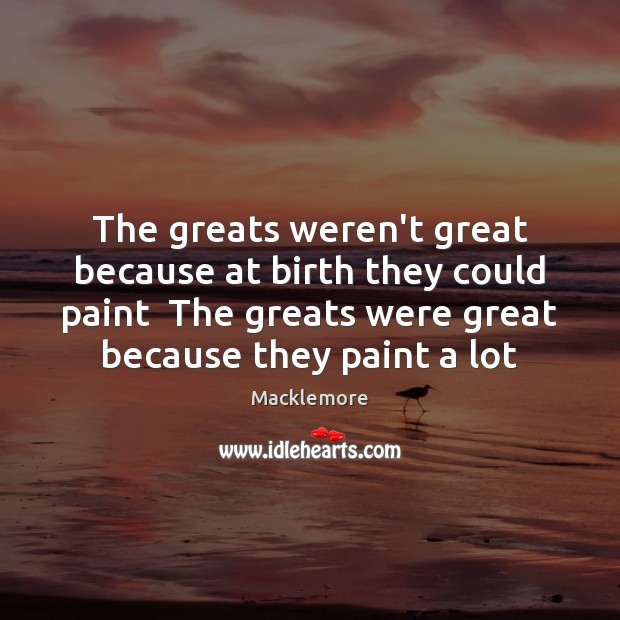 The greats weren't great because at birth they could paint  The greats Image