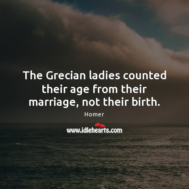 The Grecian ladies counted their age from their marriage, not their birth. Image