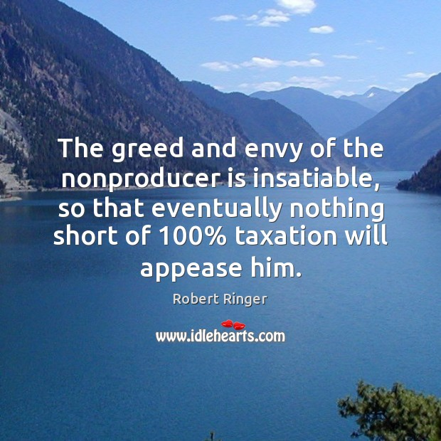The greed and envy of the nonproducer is insatiable, so that eventually Image