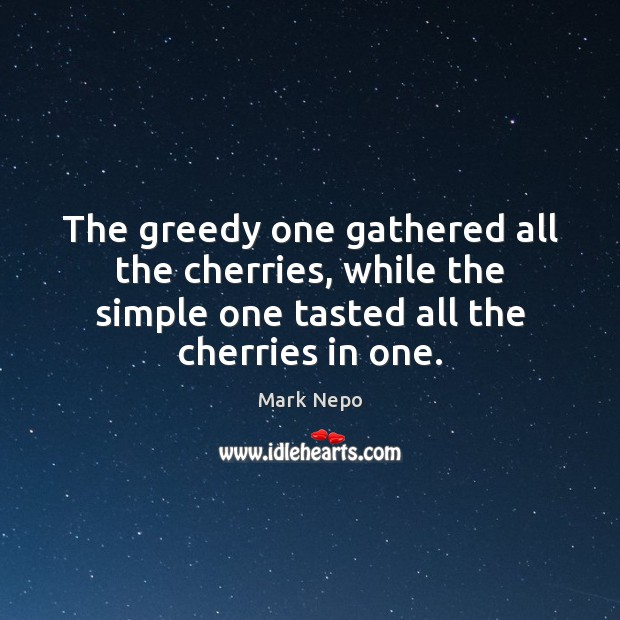 The greedy one gathered all the cherries, while the simple one tasted Mark Nepo Picture Quote