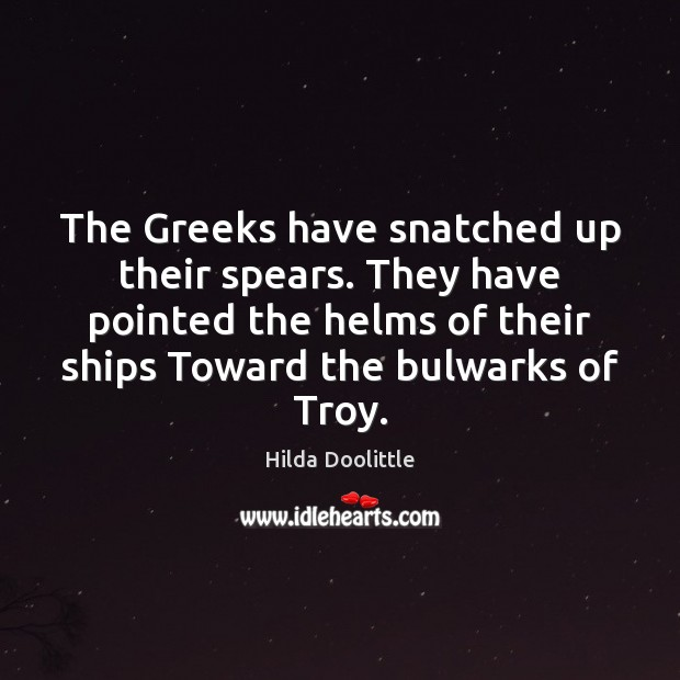 The Greeks have snatched up their spears. They have pointed the helms Hilda Doolittle Picture Quote