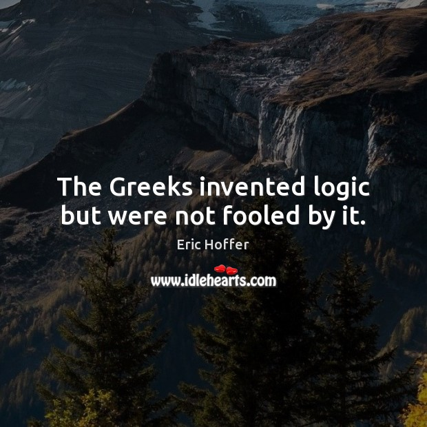 The Greeks invented logic but were not fooled by it. Logic Quotes Image