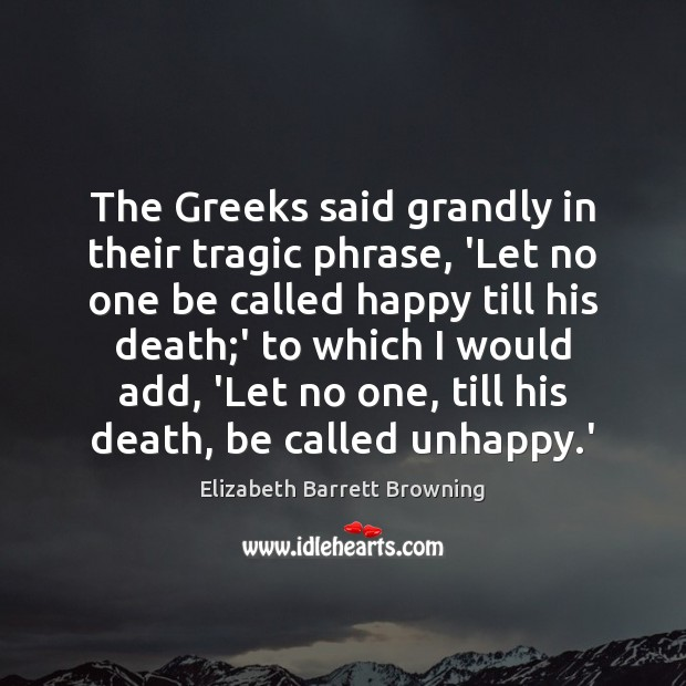 The Greeks said grandly in their tragic phrase, 'Let no one be Image