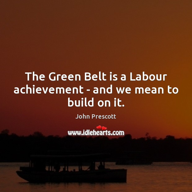 The Green Belt is a Labour achievement – and we mean to build on it. John Prescott Picture Quote