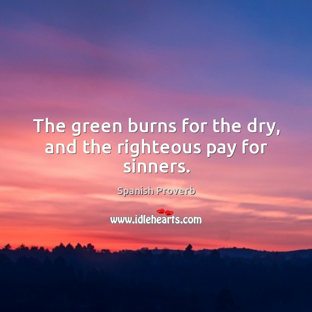 Image, The green burns for the dry, and the righteous pay for sinners.