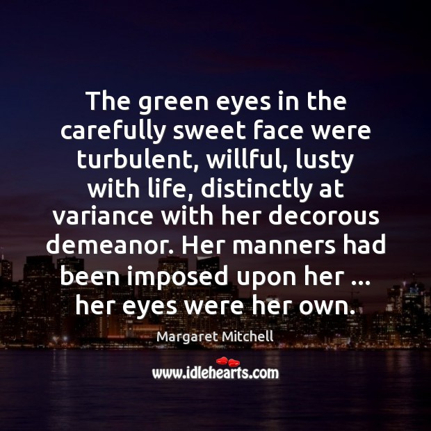 The green eyes in the carefully sweet face were turbulent, willful, lusty Margaret Mitchell Picture Quote