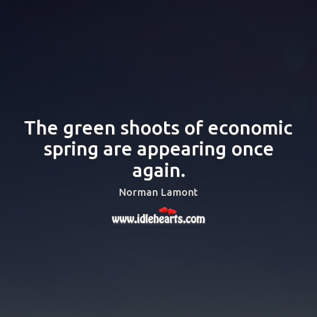The green shoots of economic spring are appearing once again. Norman Lamont Picture Quote