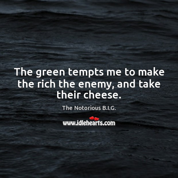 The green tempts me to make the rich the enemy, and take their cheese. Enemy Quotes Image