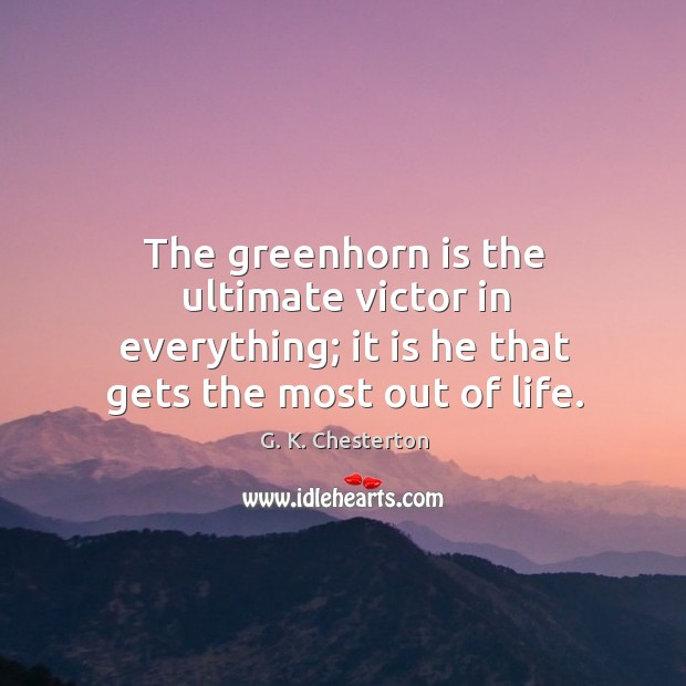 The greenhorn is the ultimate victor in everything; it is he that gets the most out of life. G. K. Chesterton Picture Quote