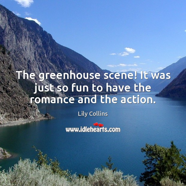 The greenhouse scene! It was just so fun to have the romance and the action. Lily Collins Picture Quote
