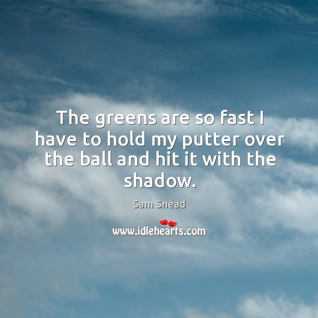 The greens are so fast I have to hold my putter over the ball and hit it with the shadow. Image
